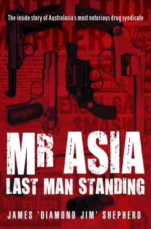 Mr Asia : Last Man Standing : The Inside Story Of Australia's Most Notorious Drug Syndicate
