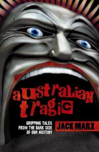 Australian Tragic : Gripping Tales from the Dark Side of Our History