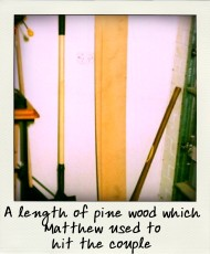 A length of pine wood which Matthew used to hit the couple-pola