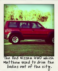 The Red Nissan 4WD which Matthew used to drive the bodies out of the city.-pola